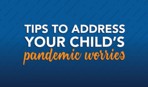 Tips to address your child's pandemic worries